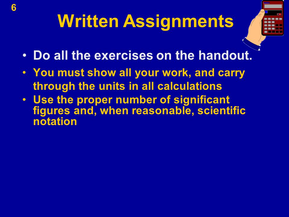 6 Written Assignments Do all the exercises on the handout. You must show all your work, and carry through the units in all calculations Use the proper