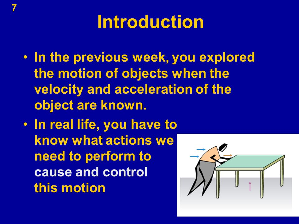 7 Introduction In the previous week, you explored the motion of objects when the velocity and acceleration of the object are known. In real life, you