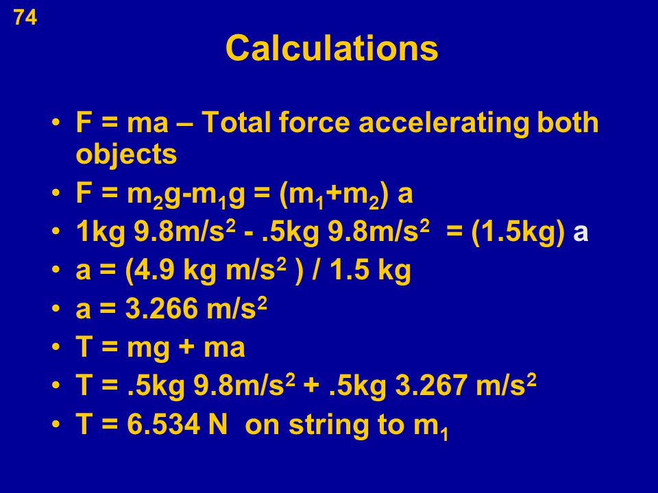 74 Calculations F = ma – Total force accelerating both objects F = m 2 g-m 1 g = (m 1 +m 2 ) a 1kg 9.8m/s 2 -.5kg 9.8m/s 2 = (1.5kg) a a = (4.9 kg m/s