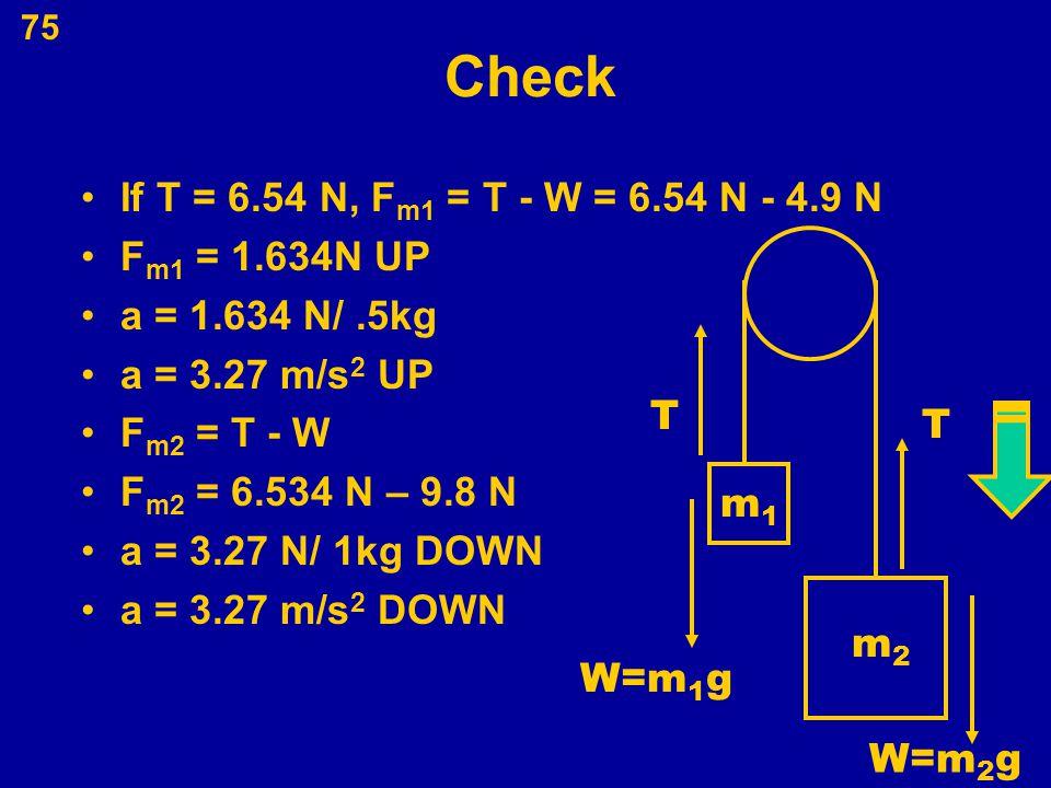 75 Check If T = 6.54 N, F m1 = T - W = 6.54 N - 4.9 N F m1 = 1.634N UP a = 1.634 N/.5kg a = 3.27 m/s 2 UP F m2 = T - W F m2 = 6.534 N – 9.8 N a = 3.27