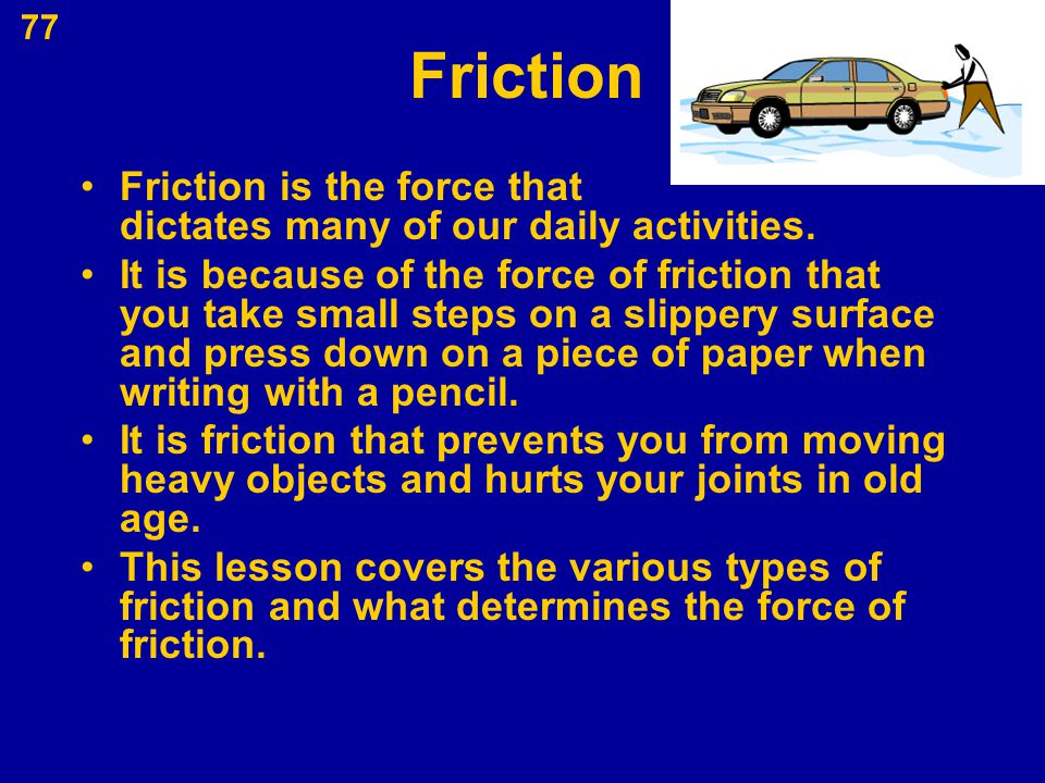 77 Friction Friction is the force that dictates many of our daily activities. It is because of the force of friction that you take small steps on a sl
