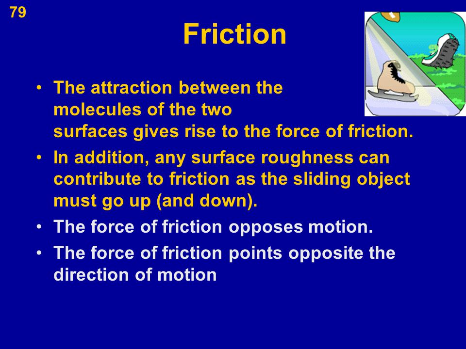 79 Friction The attraction between the molecules of the two surfaces gives rise to the force of friction. In addition, any surface roughness can contr