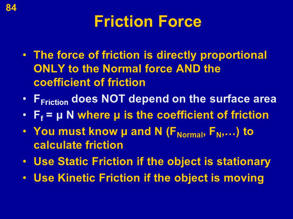 84 Friction Force The force of friction is directly proportional ONLY to the Normal force AND the coefficient of friction F Friction does NOT depend o