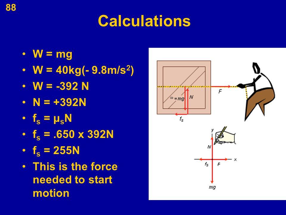 88 Calculations W = mg W = 40kg(- 9.8m/s 2 ) W = -392 N N = +392N f s = μ s N f s =.650 x 392N f s = 255N This is the force needed to start motion