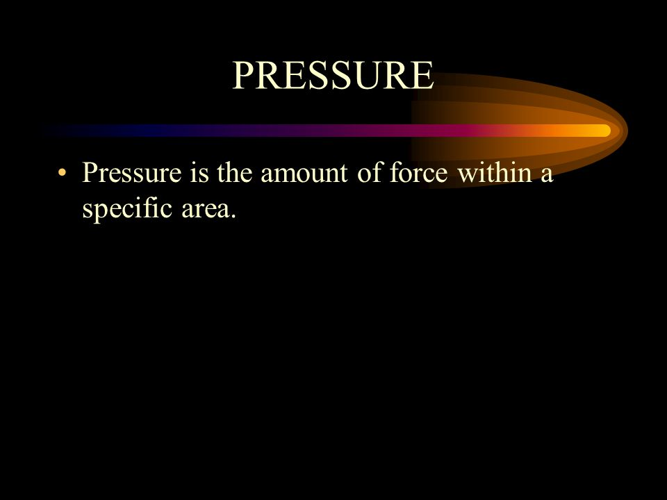 PRESSURE Pressure is the amount of force within a specific area.