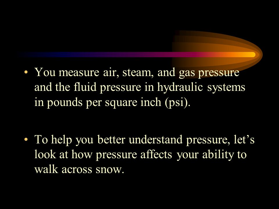 You measure air, steam, and gas pressure and the fluid pressure in hydraulic systems in pounds per square inch (psi).