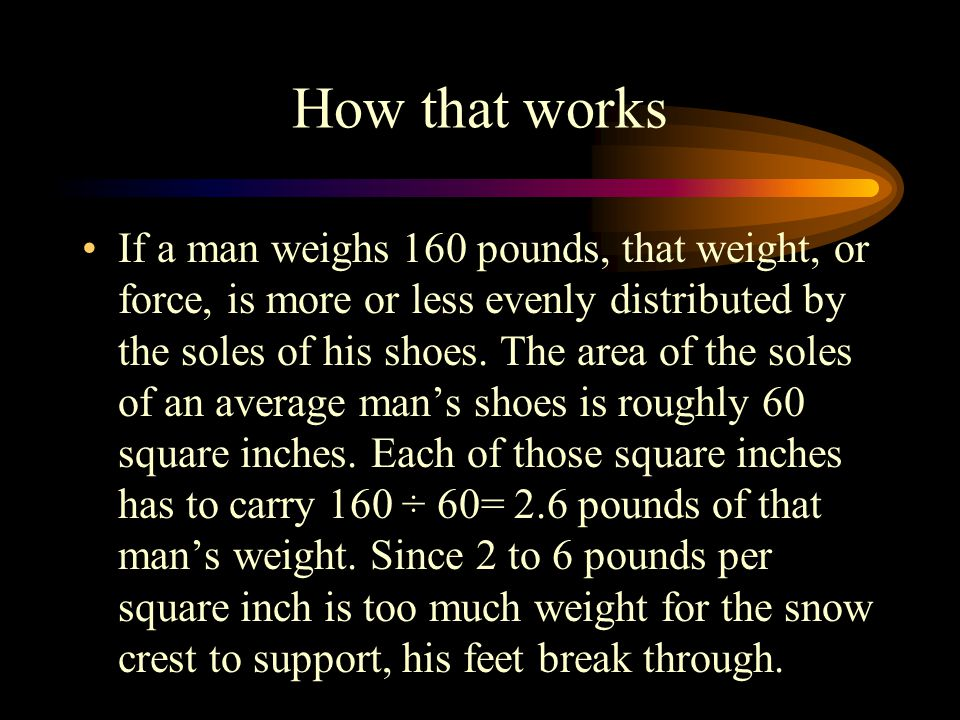 How that works If a man weighs 160 pounds, that weight, or force, is more or less evenly distributed by the soles of his shoes.