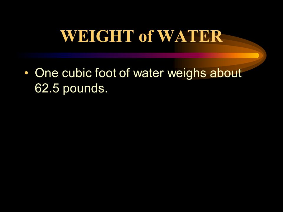 WEIGHT of WATER One cubic foot of water weighs about 62.5 pounds.
