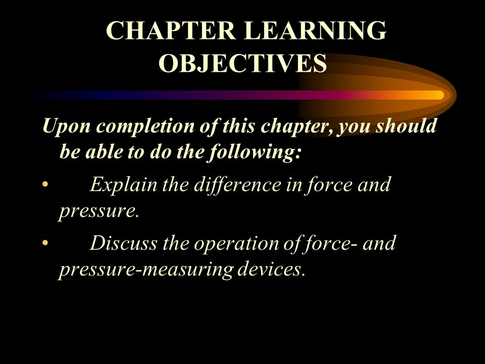 CHAPTER LEARNING OBJECTIVES Upon completion of this chapter, you should be able to do the following: Explain the difference in force and pressure.