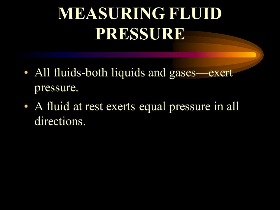 MEASURING FLUID PRESSURE All fluids-both liquids and gases—exert pressure.