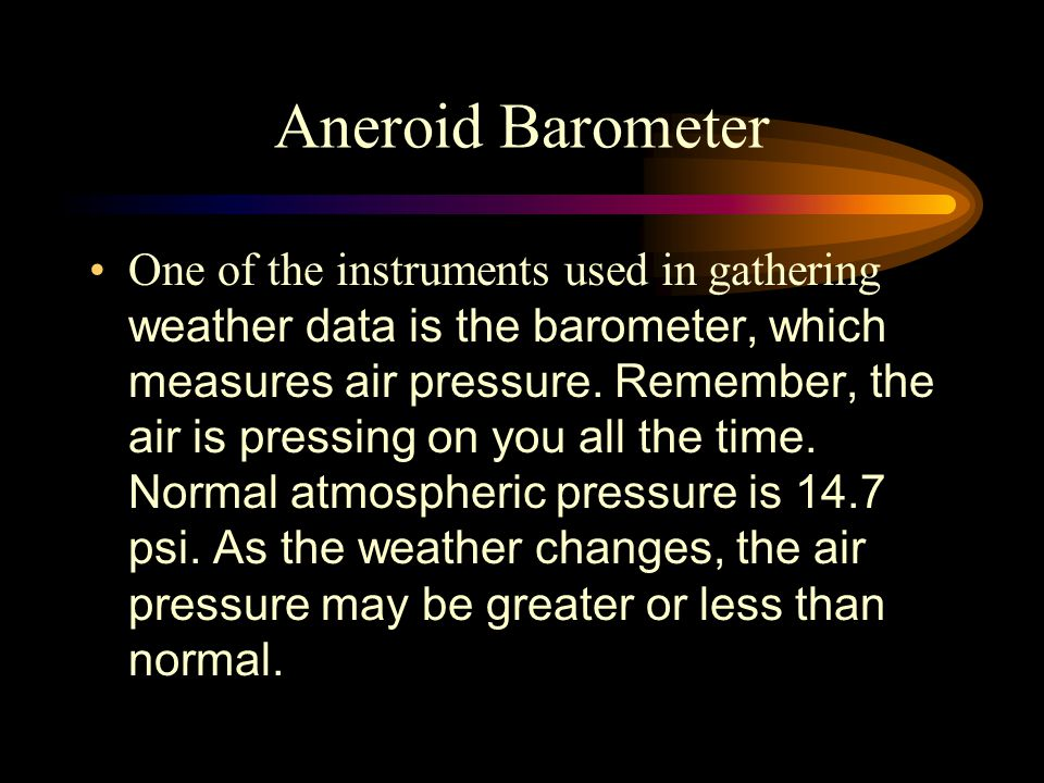 Aneroid Barometer One of the instruments used in gathering weather data is the barometer, which measures air pressure.