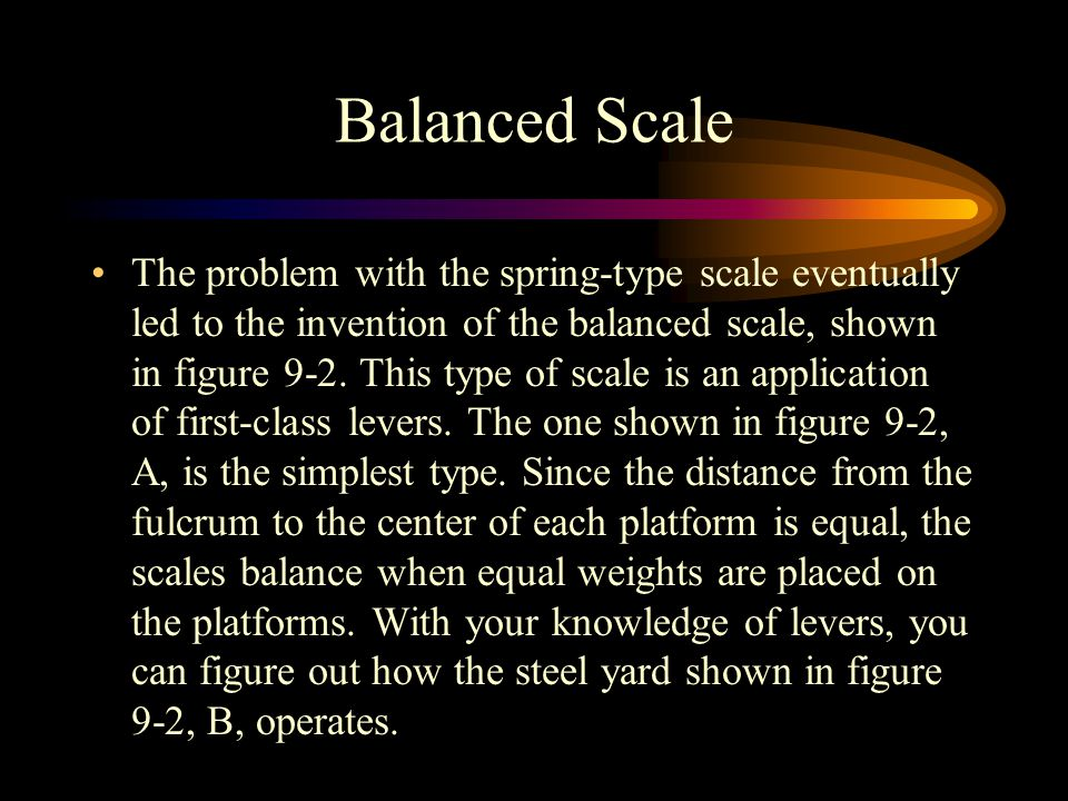 Balanced Scale The problem with the spring-type scale eventually led to the invention of the balanced scale, shown in figure 9-2.