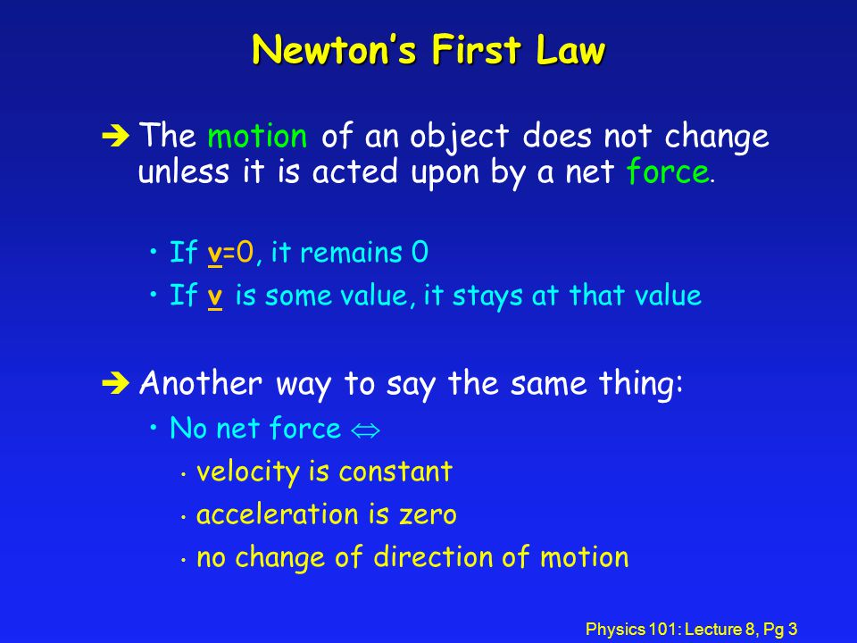 Physics 101: Lecture 8, Pg 3 Newton's First Law è The motion of an object does not change unless it is acted upon by a net force.