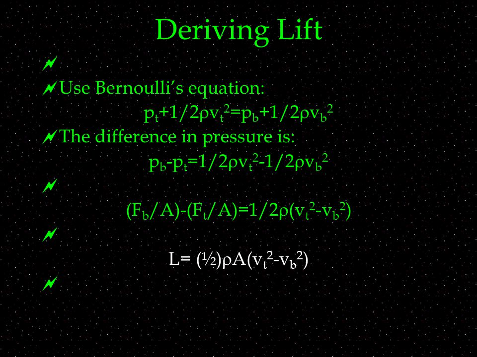 Deriving Lift   Use Bernoulli's equation: p t +1/2  v t 2 =p b +1/2  v b 2  The difference in pressure is: p b -p t =1/2  v t 2 -1/2  v b 2  (
