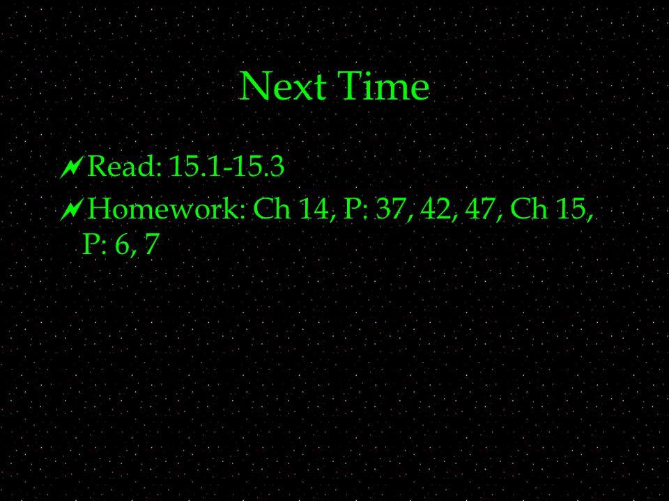 Next Time  Read: 15.1-15.3  Homework: Ch 14, P: 37, 42, 47, Ch 15, P: 6, 7