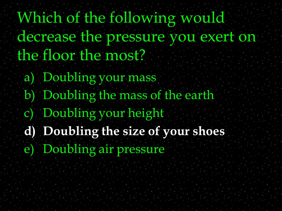 Which of the following would decrease the pressure you exert on the floor the most? a)Doubling your mass b)Doubling the mass of the earth c)Doubling y