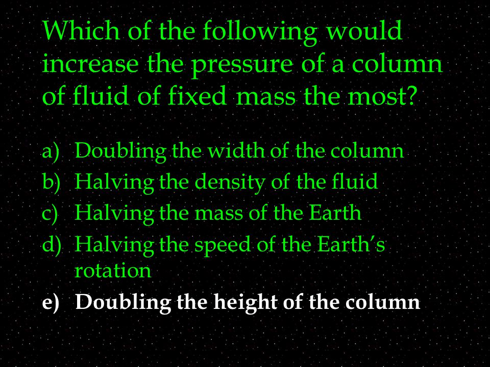 Which of the following would increase the pressure of a column of fluid of fixed mass the most? a)Doubling the width of the column b)Halving the densi