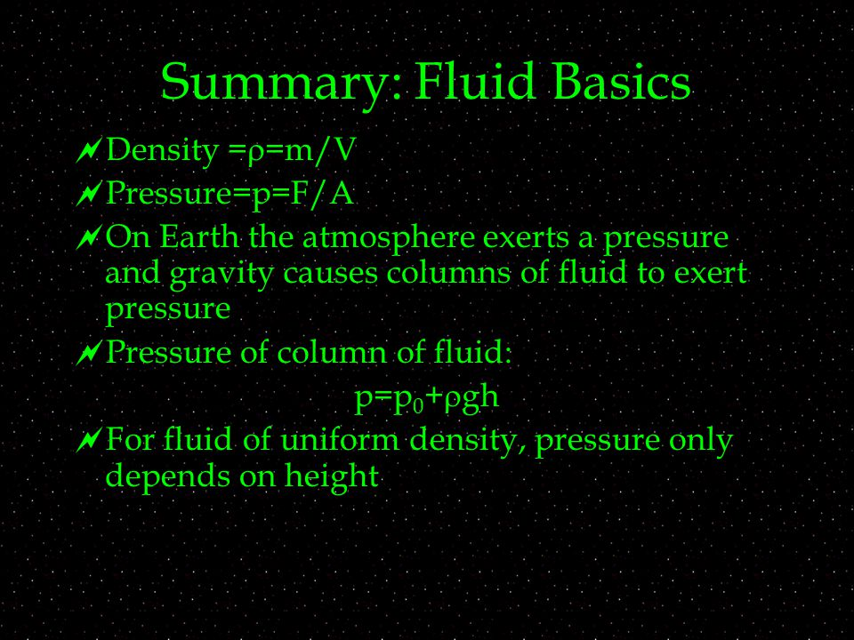 Summary: Fluid Basics  Density =  =m/V  Pressure=p=F/A  On Earth the atmosphere exerts a pressure and gravity causes columns of fluid to exert pre