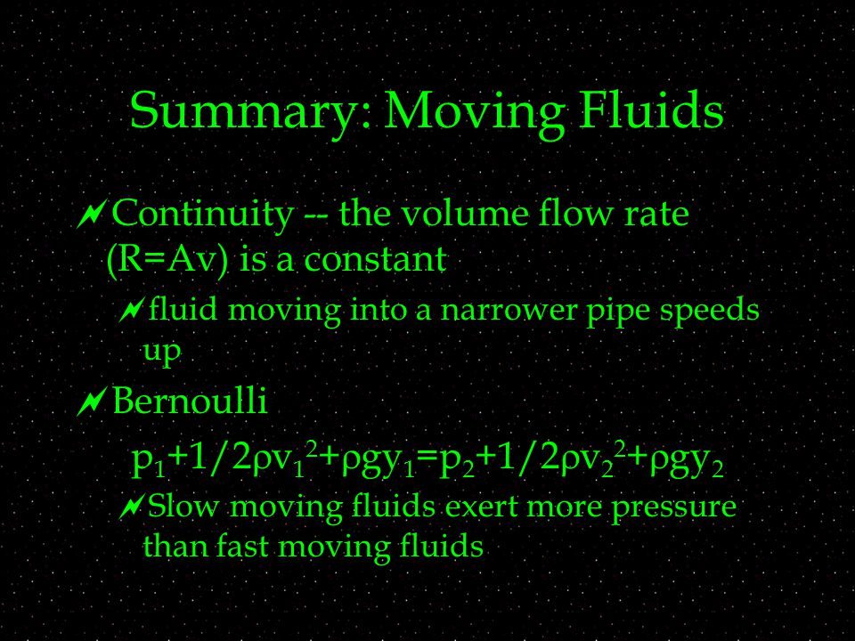 Summary: Moving Fluids  Continuity -- the volume flow rate (R=Av) is a constant  fluid moving into a narrower pipe speeds up  Bernoulli p 1 +1/2 