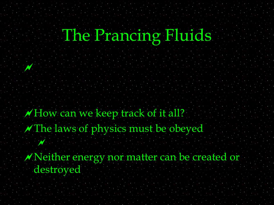 The Prancing Fluids   How can we keep track of it all?  The laws of physics must be obeyed   Neither energy nor matter can be created or destroye