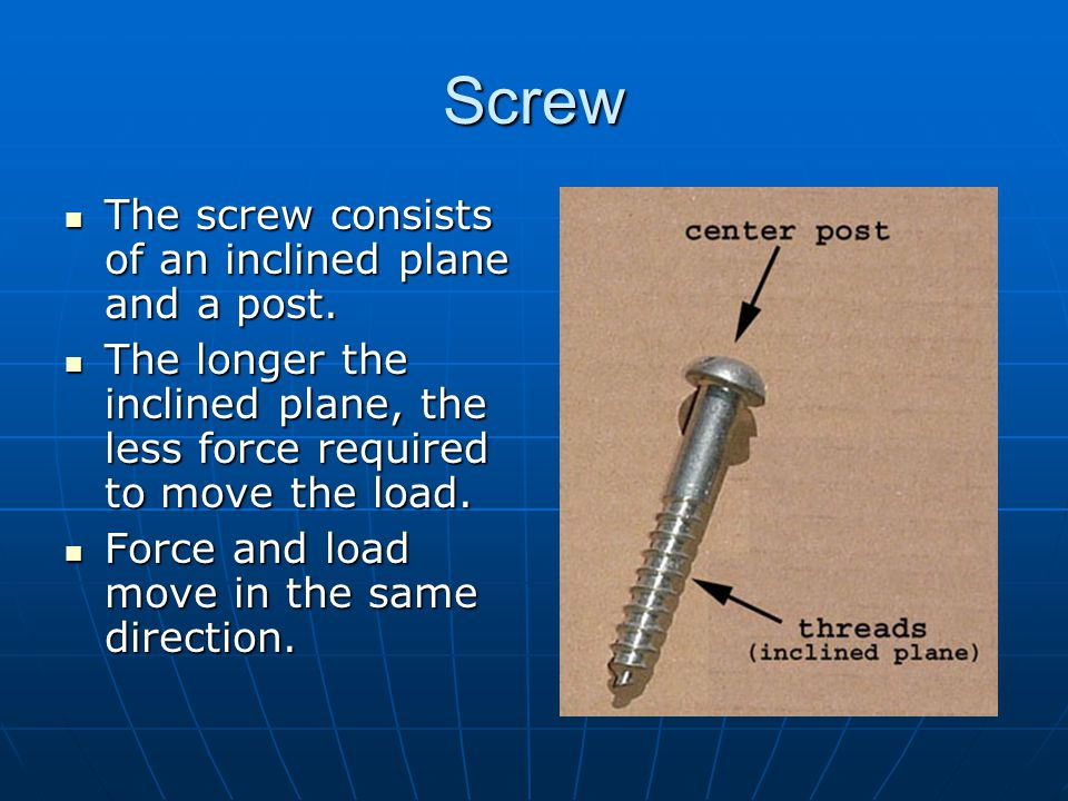 Screw The screw consists of an inclined plane and a post. The screw consists of an inclined plane and a post. The longer the inclined plane, the less