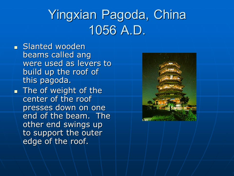 Yingxian Pagoda, China 1056 A.D. Slanted wooden beams called ang were used as levers to build up the roof of this pagoda. Slanted wooden beams called