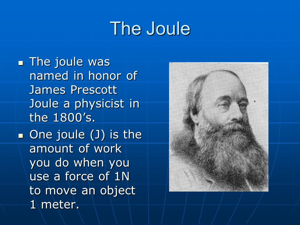 The Joule The joule was named in honor of James Prescott Joule a physicist in the 1800's. The joule was named in honor of James Prescott Joule a physi
