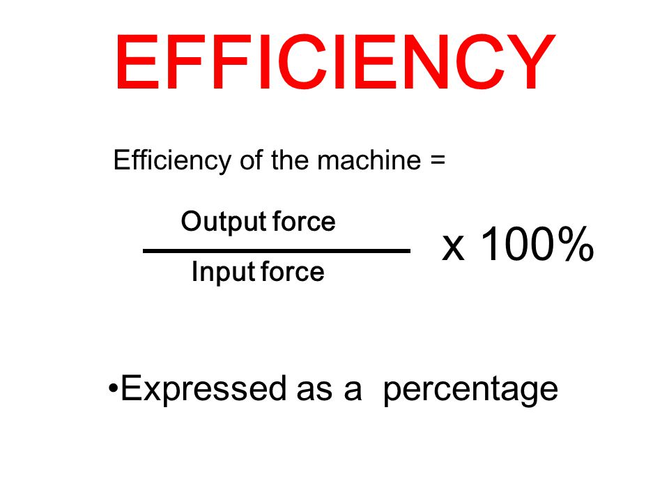 Output force Input force x 100% Efficiency of the machine = Expressed as a percentage EFFICIENCY
