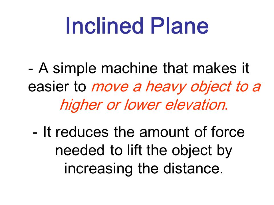Inclined Plane -A simple machine that makes it easier to move a heavy object to a higher or lower elevation.