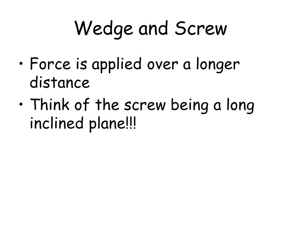 Wedge and Screw Force is applied over a longer distance Think of the screw being a long inclined plane!!!