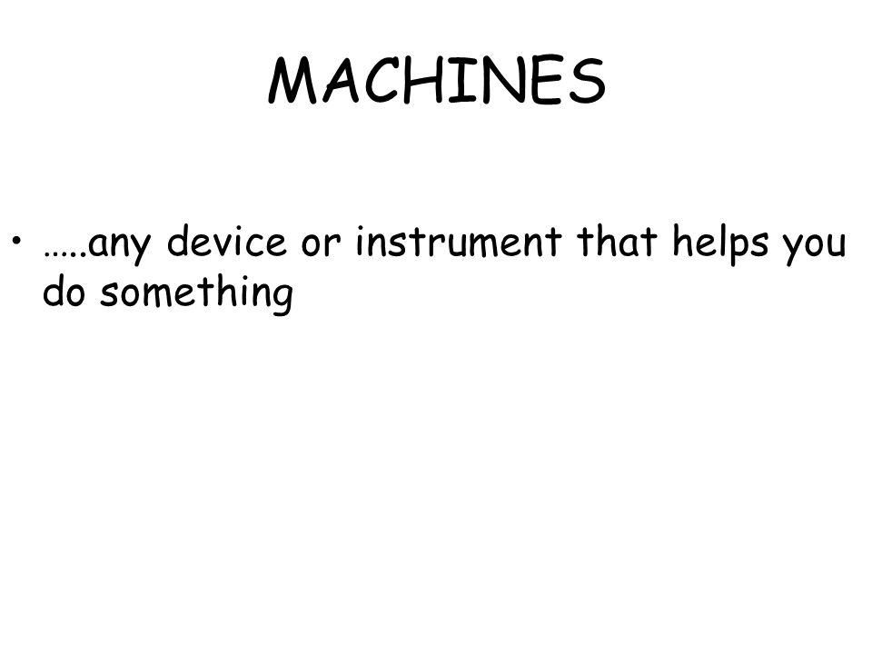 MACHINES …..any device or instrument that helps you do something