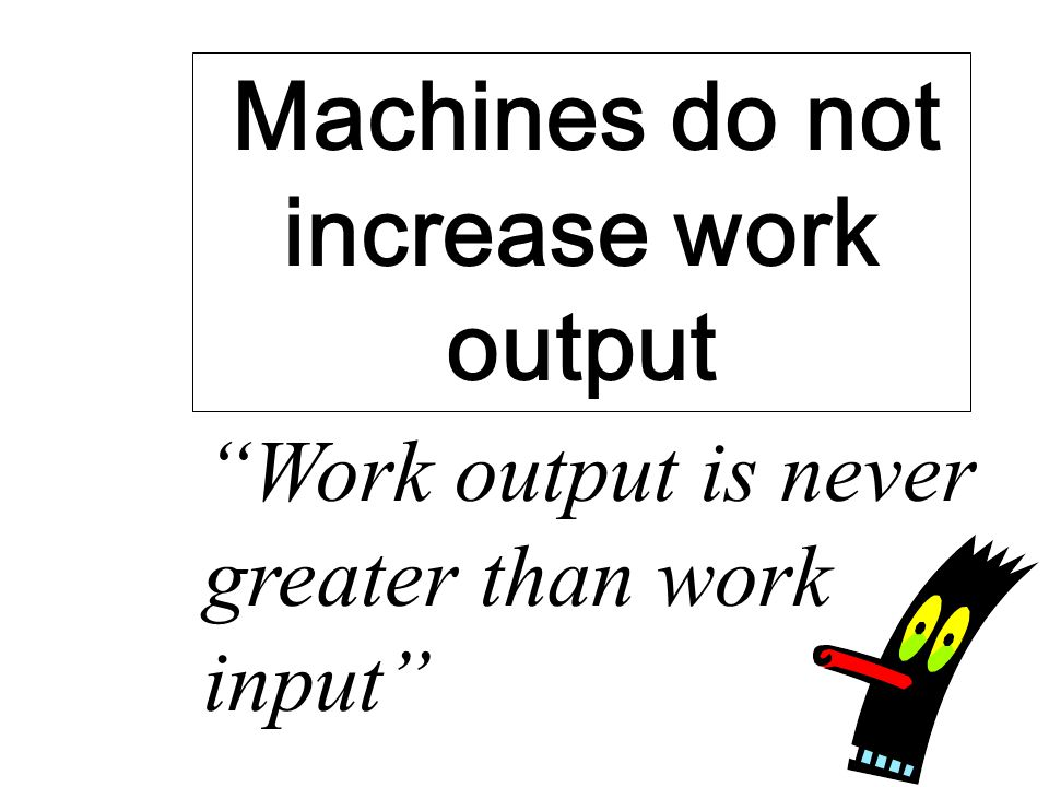Machines do not increase work output Work output is never greater than work input
