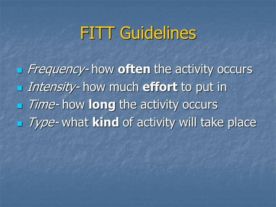 FITT Guidelines Frequency- how often the activity occurs Frequency- how often the activity occurs Intensity- how much effort to put in Intensity- how much effort to put in Time- how long the activity occurs Time- how long the activity occurs Type- what kind of activity will take place Type- what kind of activity will take place