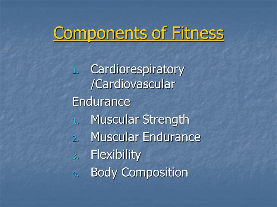 Components of Fitness 1. Cardiorespiratory /Cardiovascular Endurance 1. Muscular Strength 2. Muscular Endurance 3. Flexibility 4. Body Composition