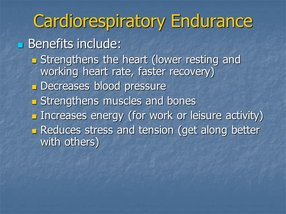 Cardiorespiratory Endurance Benefits include: Benefits include: Strengthens the heart (lower resting and working heart rate, faster recovery) Strengthens the heart (lower resting and working heart rate, faster recovery) Decreases blood pressure Decreases blood pressure Strengthens muscles and bones Strengthens muscles and bones Increases energy (for work or leisure activity) Increases energy (for work or leisure activity) Reduces stress and tension (get along better with others) Reduces stress and tension (get along better with others)