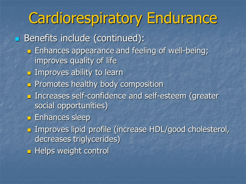 Cardiorespiratory Endurance Benefits include (continued): Benefits include (continued): Enhances appearance and feeling of well-being; improves quality of life Enhances appearance and feeling of well-being; improves quality of life Improves ability to learn Improves ability to learn Promotes healthy body composition Promotes healthy body composition Increases self-confidence and self-esteem (greater social opportunities) Increases self-confidence and self-esteem (greater social opportunities) Enhances sleep Enhances sleep Improves lipid profile (increase HDL/good cholesterol, decreases triglycerides) Improves lipid profile (increase HDL/good cholesterol, decreases triglycerides) Helps weight control Helps weight control