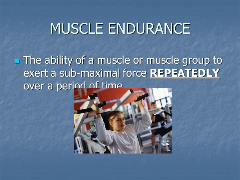 MUSCLE ENDURANCE The ability of a muscle or muscle group to exert a sub-maximal force REPEATEDLY over a period of time.