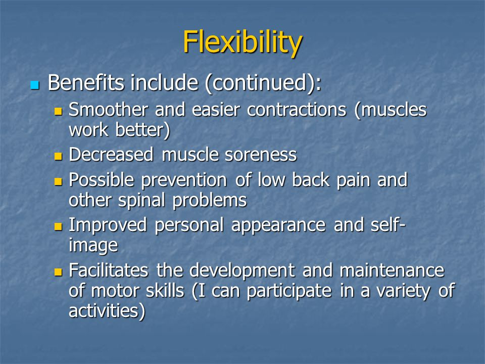 Flexibility Benefits include (continued): Benefits include (continued): Smoother and easier contractions (muscles work better) Smoother and easier contractions (muscles work better) Decreased muscle soreness Decreased muscle soreness Possible prevention of low back pain and other spinal problems Possible prevention of low back pain and other spinal problems Improved personal appearance and self- image Improved personal appearance and self- image Facilitates the development and maintenance of motor skills (I can participate in a variety of activities) Facilitates the development and maintenance of motor skills (I can participate in a variety of activities)