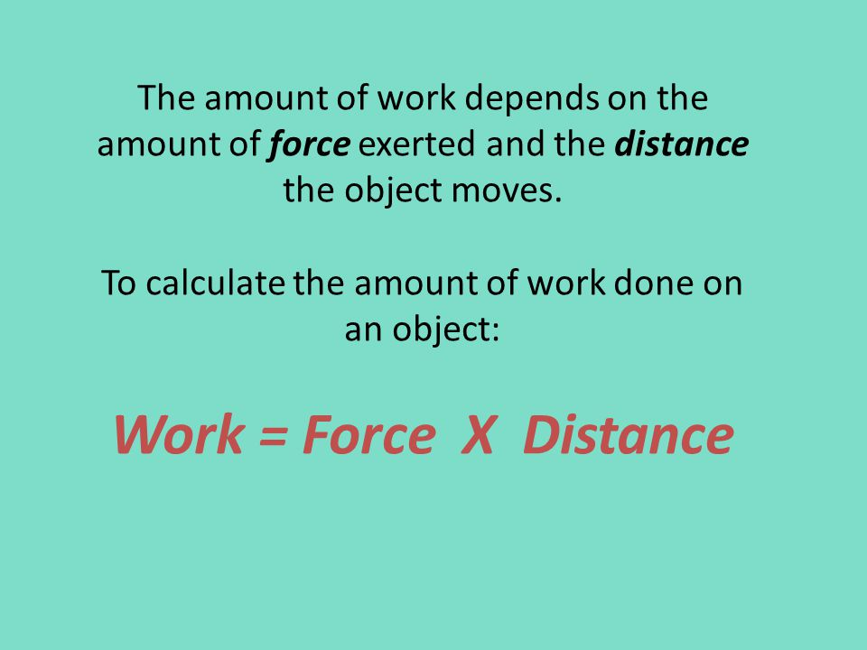 The amount of work depends on the amount of force exerted and the distance the object moves.