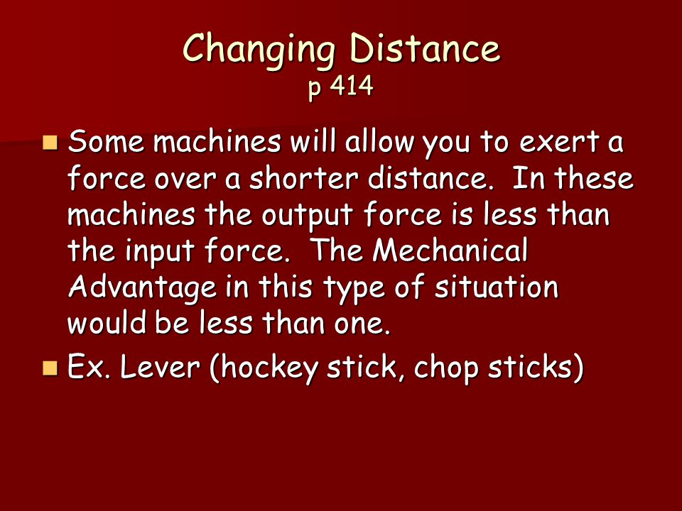Changing Distance p 414 Some machines will allow you to exert a force over a shorter distance.