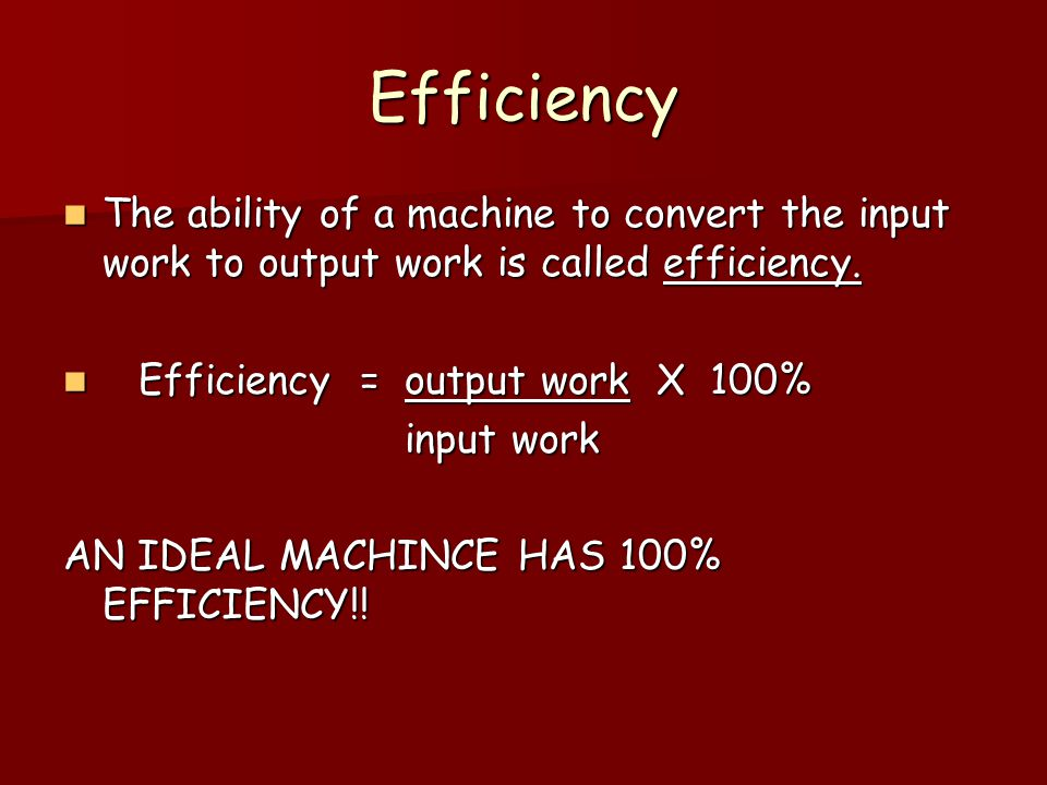 Efficiency The ability of a machine to convert the input work to output work is called efficiency.