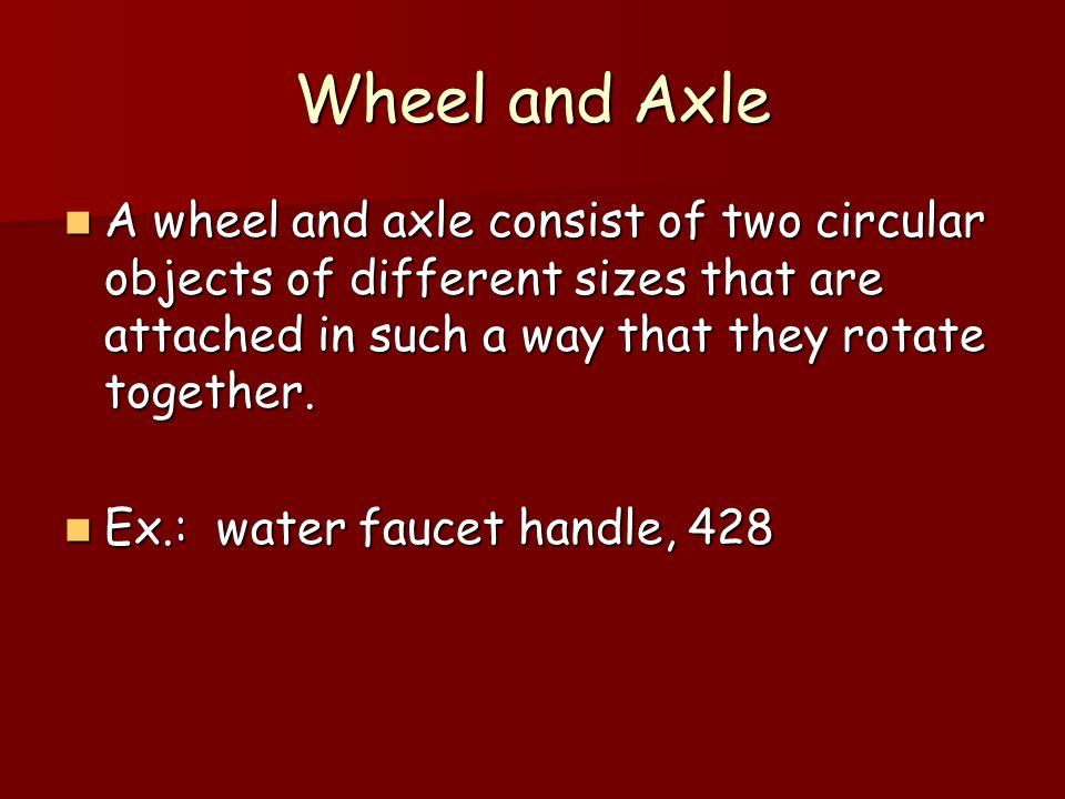 Wheel and Axle A wheel and axle consist of two circular objects of different sizes that are attached in such a way that they rotate together.