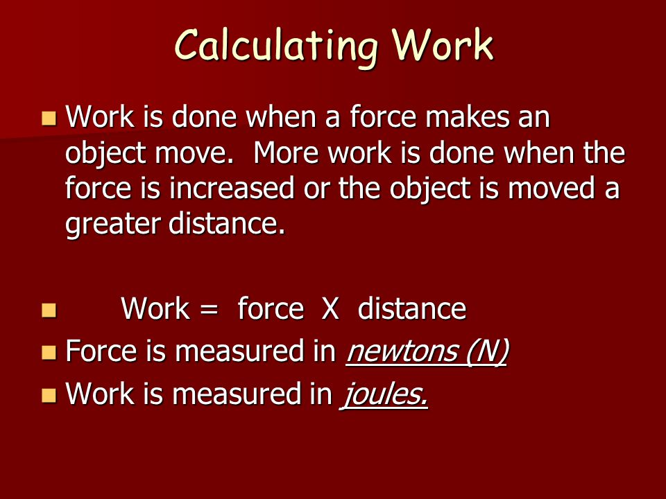 Calculating Work Work is done when a force makes an object move.