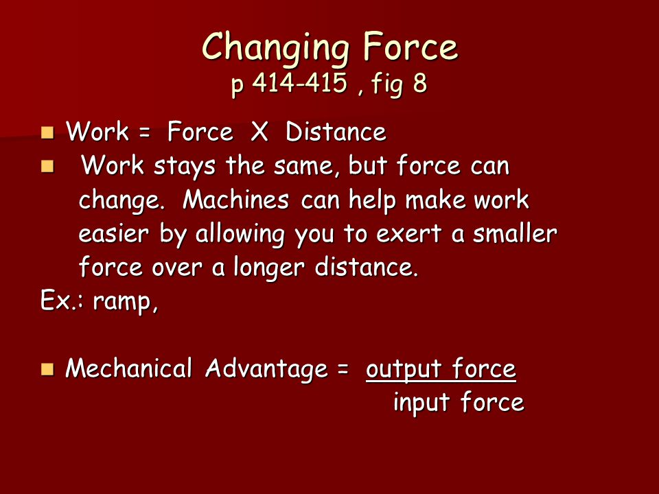 Changing Force p 414-415, fig 8 Work = Force X Distance Work = Force X Distance Work stays the same, but force can Work stays the same, but force can change.