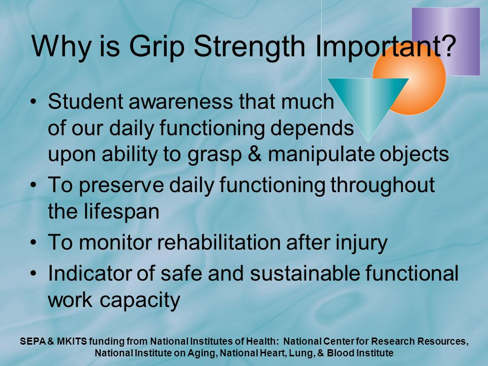 SEPA & MKITS funding from National Institutes of Health: National Center for Research Resources, National Institute on Aging, National Heart, Lung, & Blood Institute Why is Grip Strength Important.