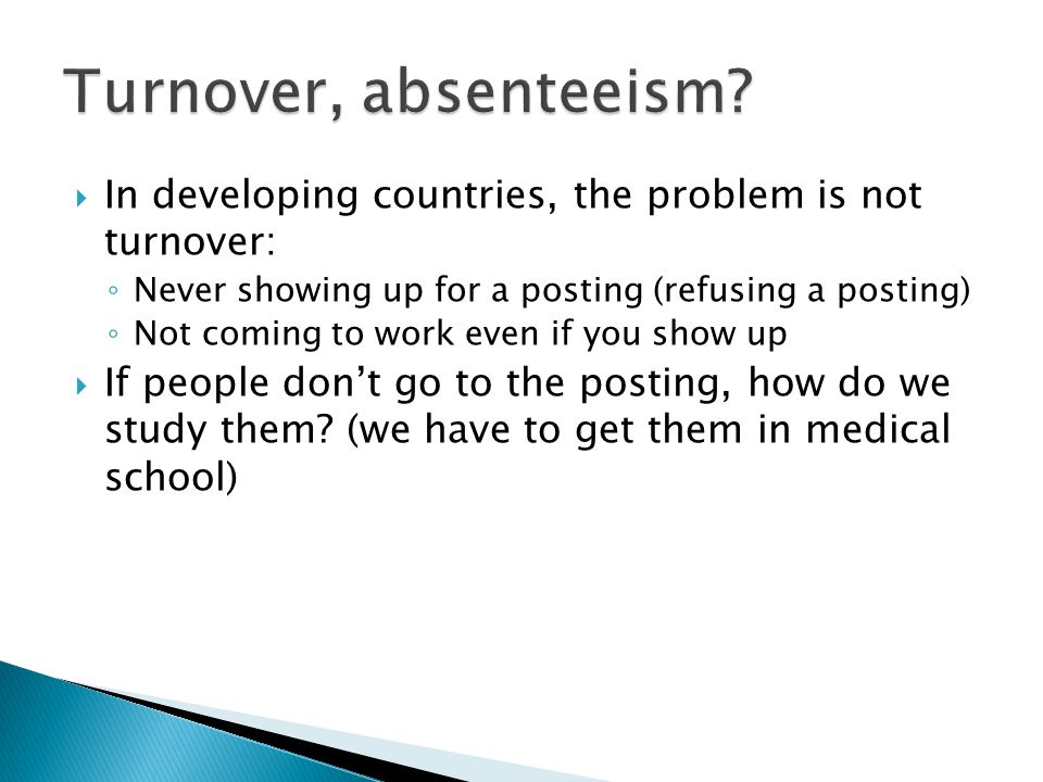  In developing countries, the problem is not turnover: ◦ Never showing up for a posting (refusing a posting) ◦ Not coming to work even if you show up  If people don't go to the posting, how do we study them.
