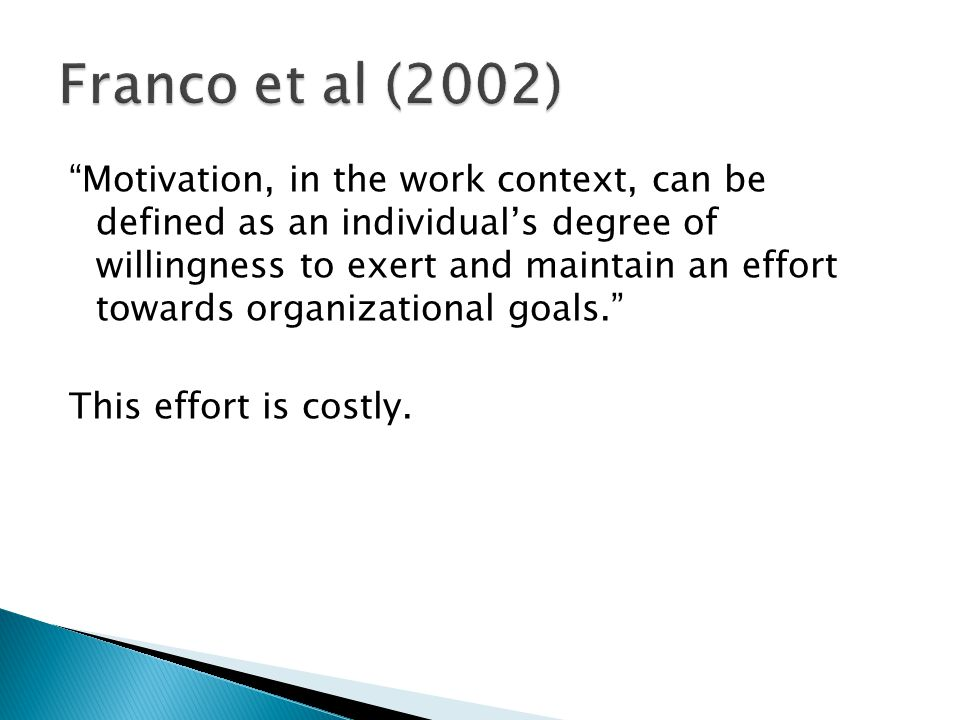 Motivation, in the work context, can be defined as an individual's degree of willingness to exert and maintain an effort towards organizational goals. This effort is costly.