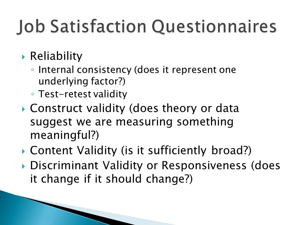  Reliability ◦ Internal consistency (does it represent one underlying factor ) ◦ Test-retest validity  Construct validity (does theory or data suggest we are measuring something meaningful )  Content Validity (is it sufficiently broad )  Discriminant Validity or Responsiveness (does it change if it should change )