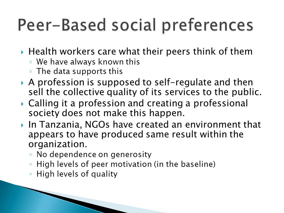  Health workers care what their peers think of them ◦ We have always known this ◦ The data supports this  A profession is supposed to self-regulate and then sell the collective quality of its services to the public.