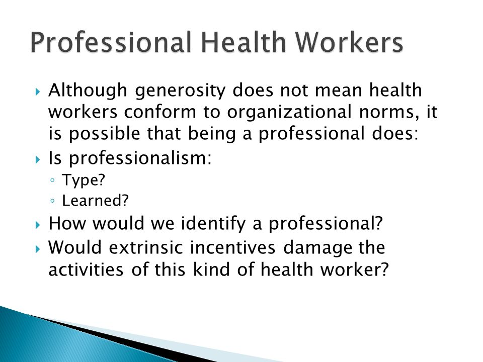  Although generosity does not mean health workers conform to organizational norms, it is possible that being a professional does:  Is professionalism: ◦ Type.
